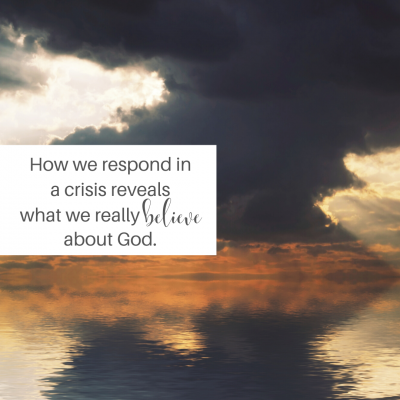 How we respond in a crisis reveals what we believe about God