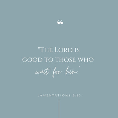 The Lord is good to those who wait for him (Lamentations 3:25)